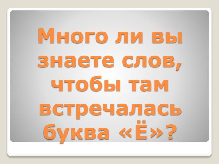 Много ли вы знаете слов, чтобы там встречалась буква «Ё»?
