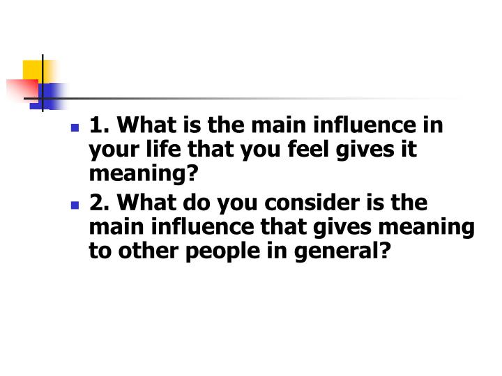 1. What is the main influence in your life that you feel gives it meaning?