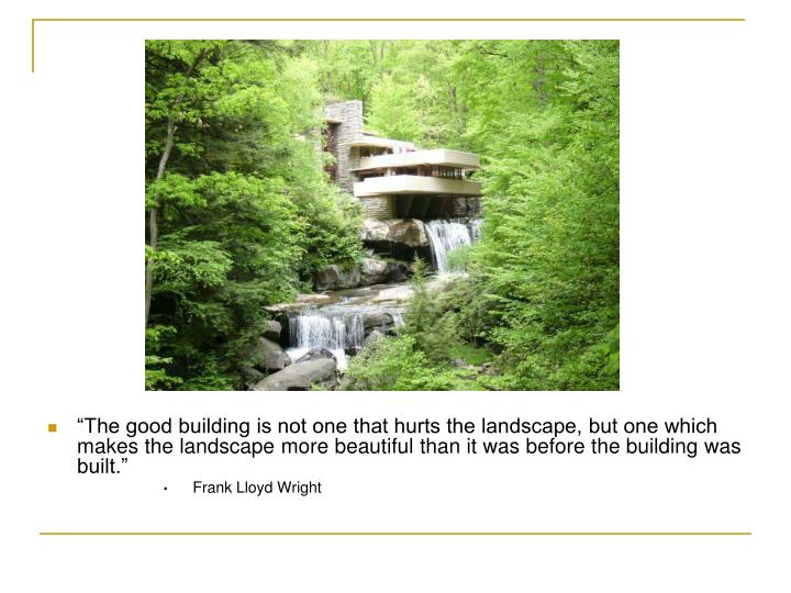 """""""The good building is not one that hurts the landscape, but one which makes the landscape more beautiful than it was before the building was built."""""""