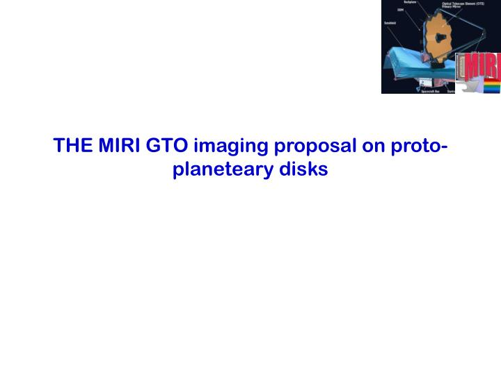 THE MIRI GTO imaging proposal on proto-planeteary disks