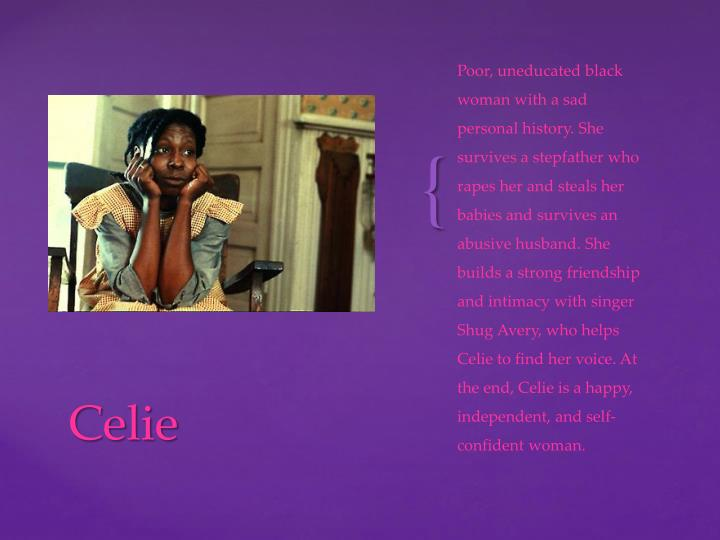 Poor, uneducated black woman with a sad personal history. She survives a stepfather who rapes her and steals her babies and survives an abusive husband. She builds a strong friendship and intimacy with singer Shug Avery, who helps Celie to find her voice. At the end, Celie is a happy, independent, and self-confident woman.