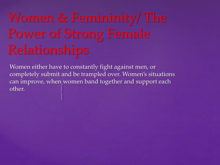 Women either have to constantly fight against men, or completely submit and be trampled over. Women's situations can improve, when women band together and support each other.