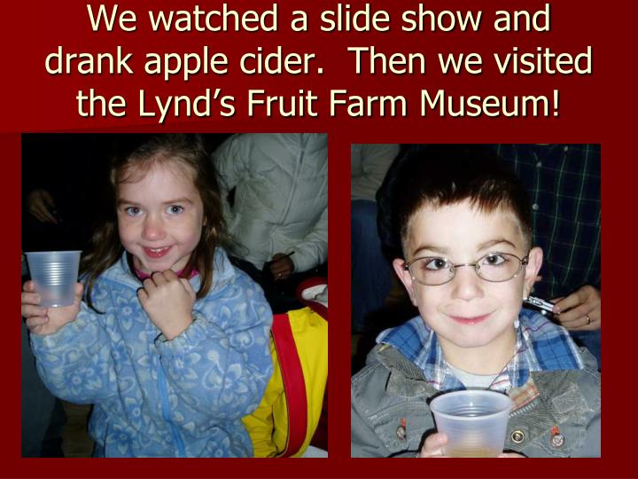 We watched a slide show and drank apple cider.  Then we visited the Lynd's Fruit Farm Museum!