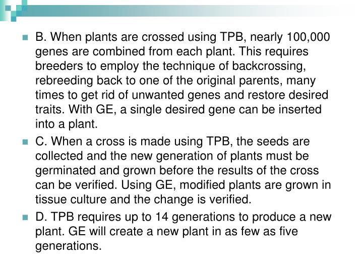 B. When plants are crossed using TPB, nearly 100,000 genes are combined from each plant. This requires breeders to employ the technique of backcrossing, rebreeding back to one of the original parents, many times to get rid of unwanted genes and restore desired traits. With GE, a single desired gene can be inserted into a plant.