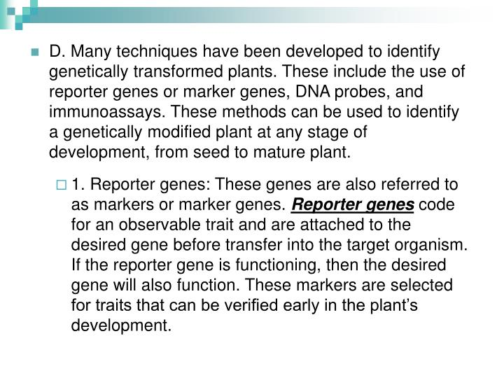 D. Many techniques have been developed to identify genetically transformed plants. These include the use of reporter genes or marker genes, DNA probes, and immunoassays. These methods can be used to identify a genetically modified plant at any stage of development, from seed to mature plant.