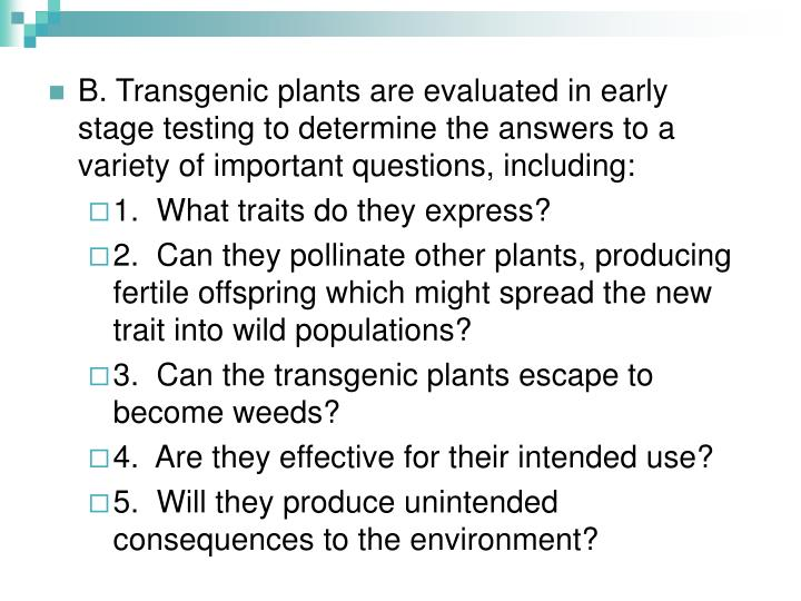 B. Transgenic plants are evaluated in early stage testing to determine the answers to a variety of important questions, including:
