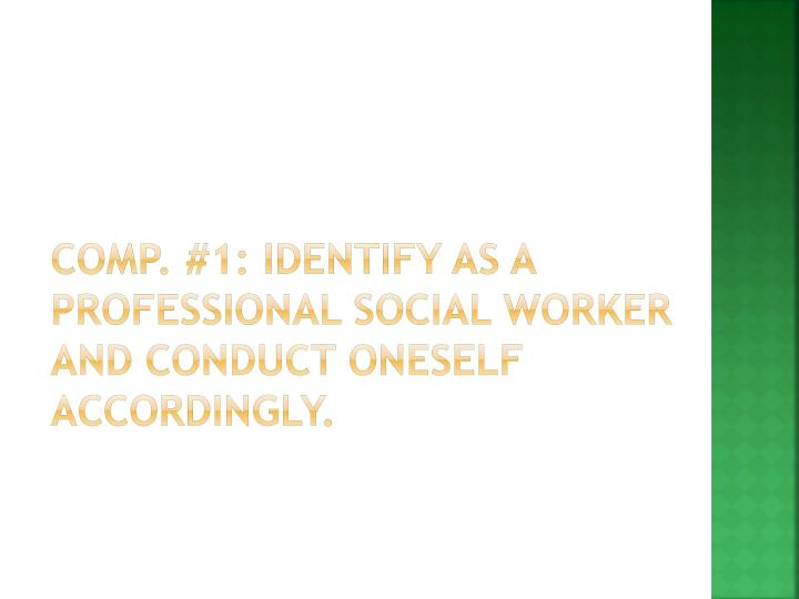 Comp. #1: Identify as a professional social worker and conduct oneself accordingly.
