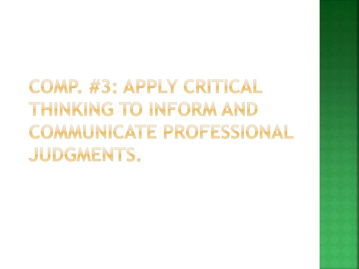 Comp. #3: Apply Critical Thinking to inform and communicate professional judgments.