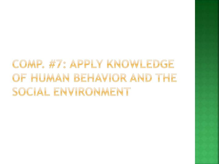 Comp. #7: Apply Knowledge of human behavior and the social environment