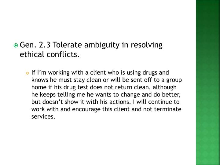 Gen. 2.3 Tolerate ambiguity in resolving ethical conflicts.