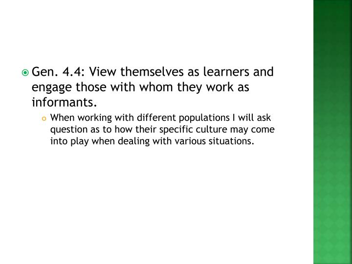 Gen. 4.4: View themselves as learners and engage those with whom they work as informants.
