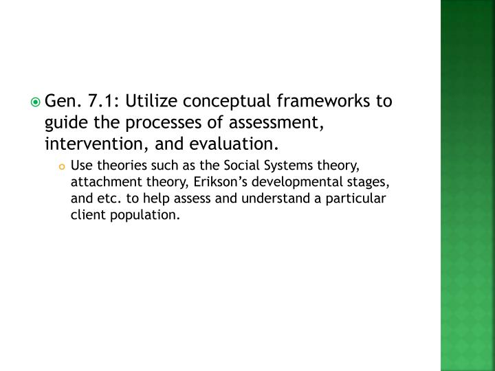 Gen. 7.1: Utilize conceptual frameworks to guide the processes of assessment, intervention, and evaluation.