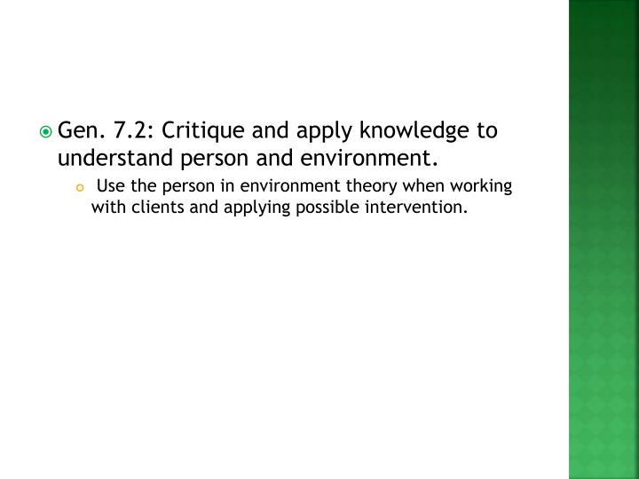 Gen. 7.2: Critique and apply knowledge to understand person and environment.