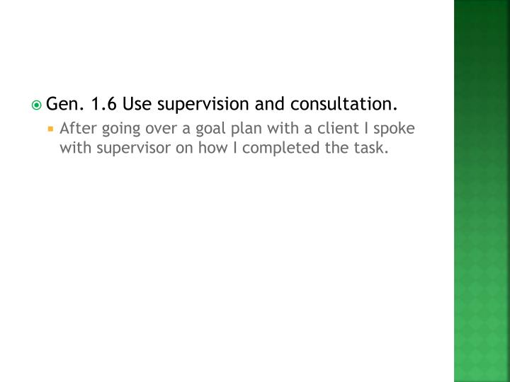 Gen. 1.6 Use supervision and consultation.