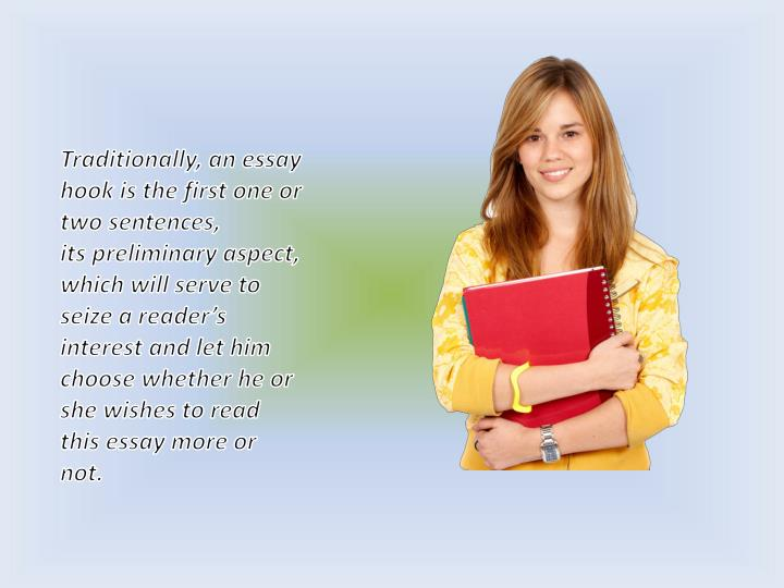 Traditionally, an essay hook is the first one or two sentences,