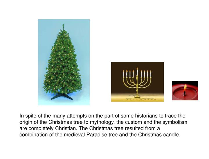 In spite of the many attempts on the part of some historians to trace the origin of the Christmas tree to mythology, the custom and the symbolism are completely Christian. The Christmas tree resulted from a combination of the medieval Paradise tree and the Christmas candle.