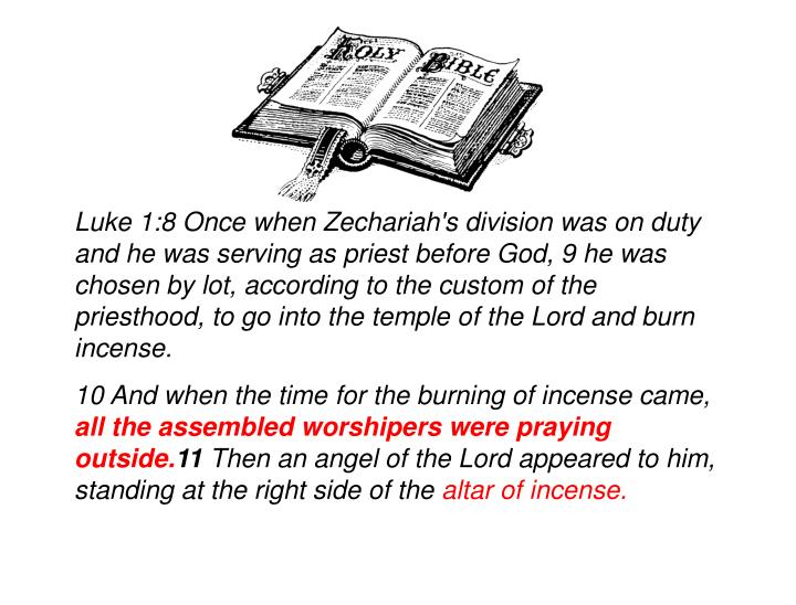 Luke 1:8 Once when Zechariah's division was on duty and he was serving as priest before God, 9 he was chosen by lot, according to the custom of the priesthood, to go into the temple of the Lord and burn incense.