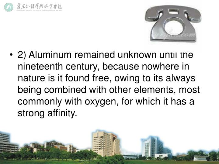 2) Aluminum remained unknown until the nineteenth century, because nowhere in nature is it found free, owing to its always being combined with other elements, most commonly with oxygen, for which it has a strong affinity.