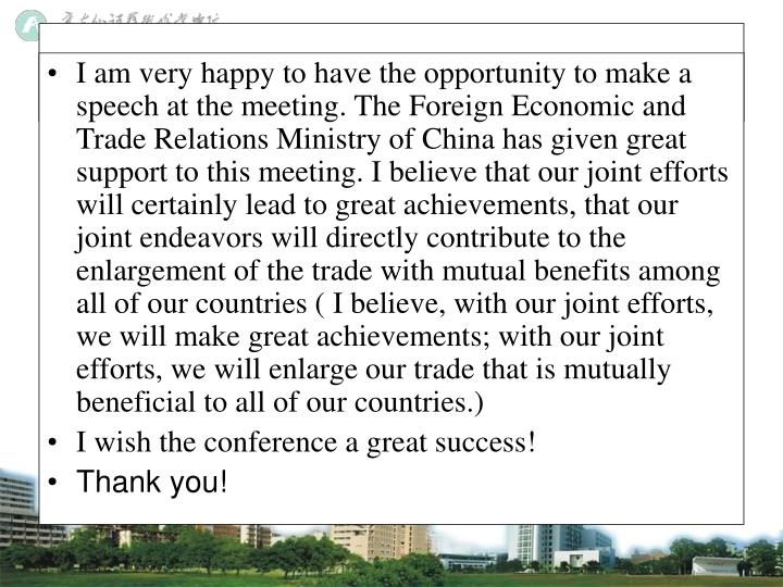I am very happy to have the opportunity to make a speech at the meeting. The Foreign Economic and Trade Relations Ministry of China has given great support to this meeting. I believe that our joint efforts will certainly lead to great achievements, that our joint endeavors will directly contribute to the enlargement of the trade with mutual benefits among all of our countries ( I believe, with our joint efforts, we will make great achievements; with our joint efforts, we will enlarge our trade that is mutually beneficial to all of our countries.)