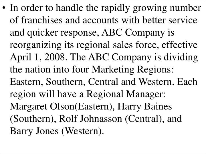 In order to handle the rapidly growing number of franchises and accounts with better service and quicker response, ABC Company is reorganizing its regional sales force, effective April 1, 2008. The ABC Company is dividing the nation into four Marketing Regions: Eastern, Southern, Central and Western. Each region will have a Regional Manager: Margaret Olson(Eastern), Harry Baines (Southern), Rolf Johnasson (Central), and Barry Jones (Western).