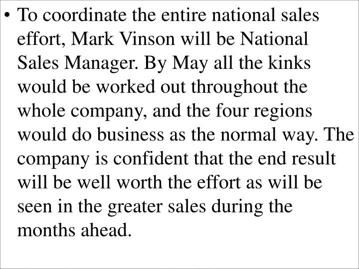 To coordinate the entire national sales effort, Mark Vinson will be National Sales Manager. By May all the kinks would be worked out throughout the whole company, and the four regions would do business as the normal way. The company is confident that the end result will be well worth the effort as will be seen in the greater sales during the months ahead.