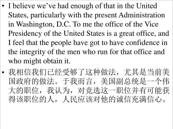 I believe we've had enough of that in the United States, particularly with the present Administration in Washington, D.C. To me the office of the Vice Presidency of the United States is a great office, and I feel that the people have got to have confidence in the integrity of the men who run for that office and who might obtain it.