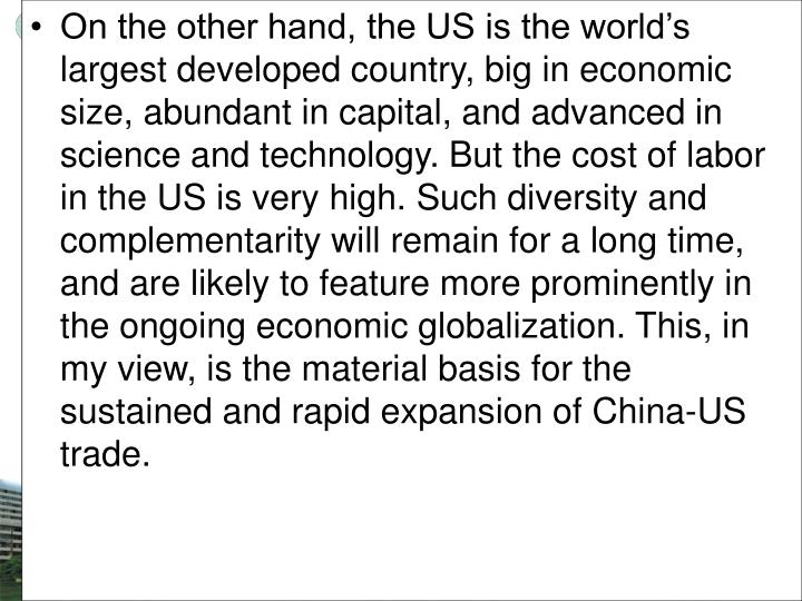 On the other hand, the US is the world's largest developed country, big in economic size, abundant in capital, and advanced in science and technology. But the cost of labor in the US is very high. Such diversity and complementarity will remain for a long time, and are likely to feature more prominently in the ongoing economic globalization. This, in my view, is the material basis for the sustained and rapid expansion of China-US trade.