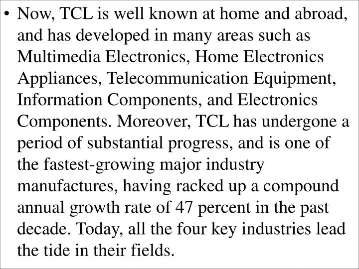 Now, TCL is well known at home and abroad, and has developed in many areas such as Multimedia Electronics, Home Electronics Appliances, Telecommunication Equipment, Information Components, and Electronics Components. Moreover, TCL has undergone a period of substantial progress, and is one of the fastest-growing major industry manufactures, having racked up a compound annual growth rate of 47 percent in the past decade. Today, all the four key industries lead the tide in their fields.
