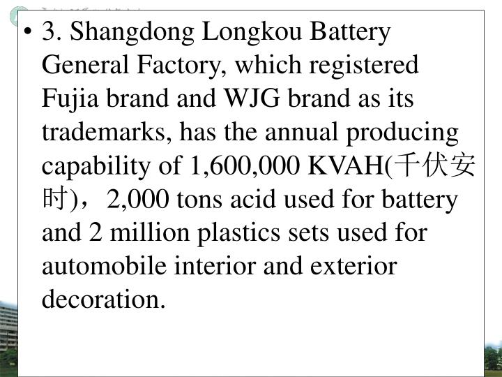 3. Shangdong Longkou Battery General Factory, which registered Fujia brand and WJG brand as its trademarks, has the annual producing capability of 1,600,000 KVAH(
