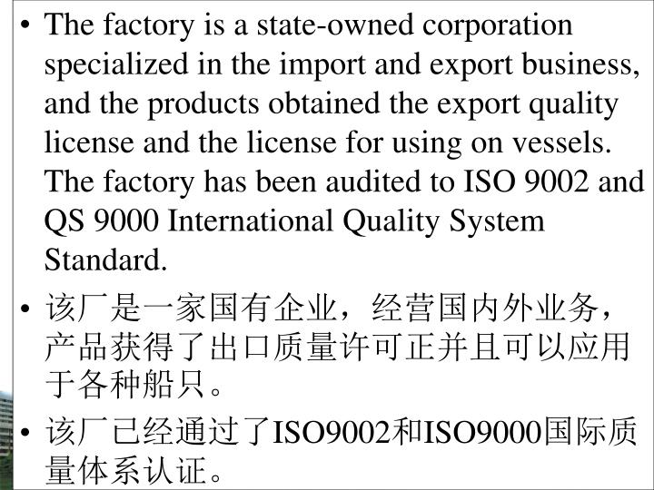 The factory is a state-owned corporation specialized in the import and export business, and the products obtained the export quality license and the license for using on vessels. The factory has been audited to ISO 9002 and QS 9000 International Quality System Standard.