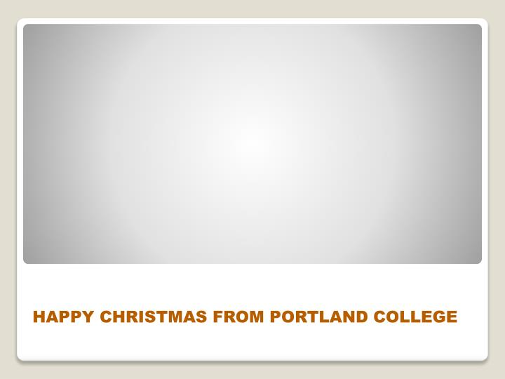 HAPPY CHRISTMAS FROM PORTLAND COLLEGE