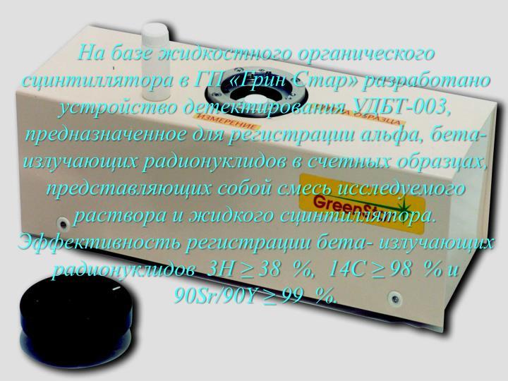 На базе жидкостного органического сцинтиллятора в ГП «Грин Стар» разработано устройство детектирования УДБТ-003, предназначенное для регистрации альфа, бета- излучающих радионуклидов в счетных образцах, представляющих собой смесь исследуемого раствора и жидкого сцинтиллятора. Эффективность регистрации бета- излучающих радионуклидов  3Н ≥ 38  %,  14С ≥ 98  % и  90Sr/90Y ≥ 99  %.