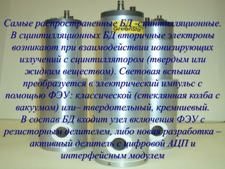 Самые распространенные БД -сцинтилляционные. В сцинтилляционных БД вторичные электроны возникают при взаимодействии ионизирующих излучений с сцинтиллятором (твердым или жидким веществом). Световая вспышка преобразуется в электрический импульс с помощью ФЭУ: классической (стеклянная колба с вакуумом) или– твердотельный, кремниевый.