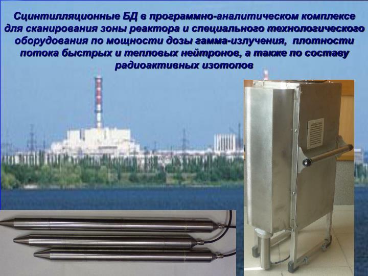 Сцинтилляционные БД в программно-аналитическом комплексе для сканирования зоны реактора и специального технологического оборудования по мощности дозы гамма-излучения,  плотности потока быстрых и тепловых нейтронов, а также по составу радиоактивных изотопов