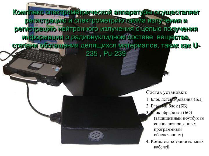 Комплекс спектрометрической аппаратуры осуществляет регистрацию и спектрометрию гамма излучения и регистрацию нейтронного излучения с целью получения информации о