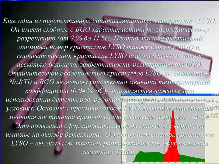 Еще один из перспективных сцинтилляционных материалов - LYSO. Он имеет сходные с BGO характеристики по энергетическому разрешению (от 7 % до 11 %). Плотность и эффективный атомный номер кристаллов LYSO также близки к BGO и, соответственно, кристаллы LYSO имеют близкую, хотя и несколько большую, эффективность регистрации от BGO. Отличительной особенностью кристаллов LYSO по сравнению с