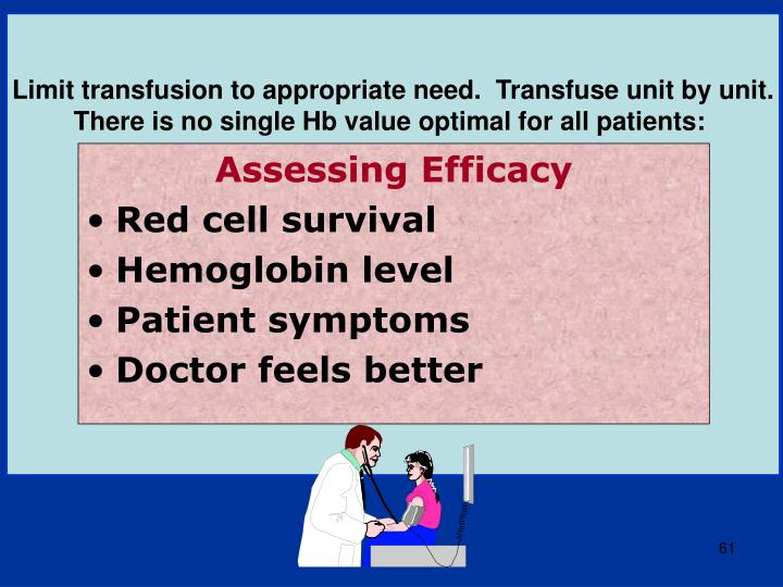 Limit transfusion to appropriate need.  Transfuse unit by unit.