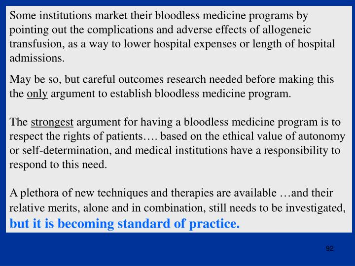 Some institutions market their bloodless medicine programs by pointing out the complications and adverse effects of allogeneic transfusion, as a way to lower hospital expenses or length of hospital admissions.
