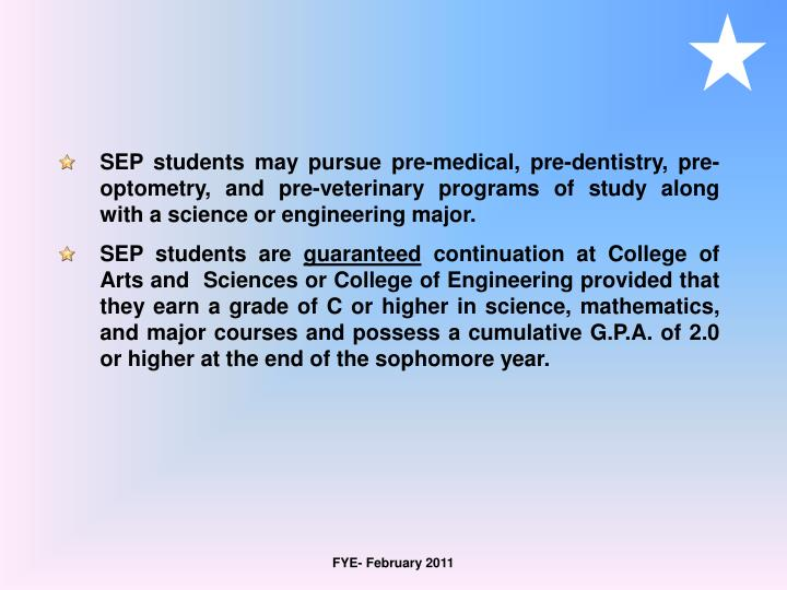 SEP students may pursue pre-medical, pre-dentistry, pre-optometry, and pre-veterinary programs of study along with a science or engineering major.