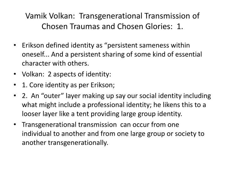 Vamik Volkan:  Transgenerational Transmission of Chosen Traumas and Chosen Glories:  1.