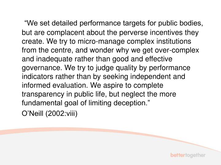 """""""We set detailed performance targets for public bodies, but are complacent about the perverse incentives they create. We try to micro-manage complex institutions from the centre, and wonder why we get over-complex and inadequate rather than good and effective governance. We try to judge quality by performance indicators rather than by seeking independent and informed evaluation. We aspire to complete transparency in public life, but neglect the more fundamental goal of limiting deception."""""""
