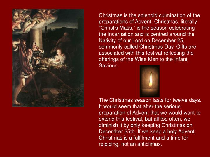 "Christmas is the splendid culmination of the preparations of Advent. Christmas, literally ""Christ's Mass,"" is the season celebrating the Incarnation and is centred around the Nativity of our Lord on December 25, commonly called Christmas Day. Gifts are associated with this festival reflecting the offerings of the Wise Men to the Infant Saviour."