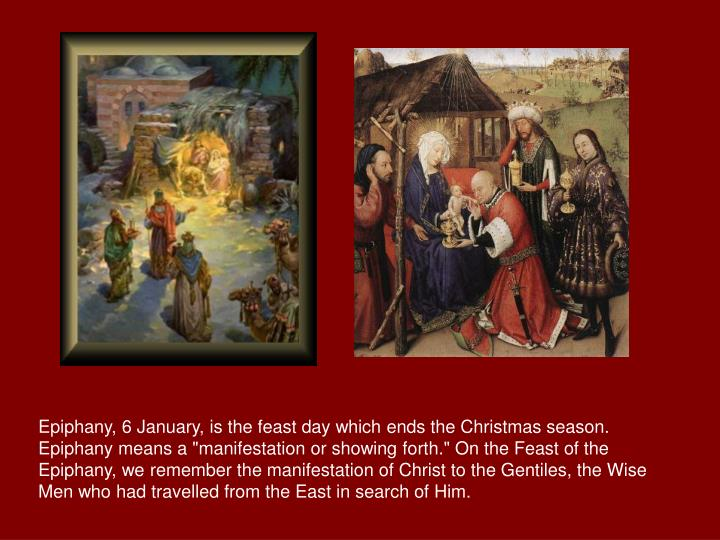 "Epiphany, 6 January, is the feast day which ends the Christmas season. Epiphany means a ""manifestation or showing forth."" On the Feast of the Epiphany, we remember the manifestation of Christ to the Gentiles, the Wise Men who had travelled from the East in search of Him."