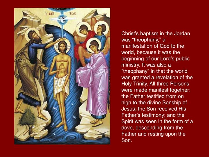 "Christ's baptism in the Jordan was ""theophany,"" a manifestation of God to the world, because it was the beginning of our Lord's public ministry. It was also a ""theophany"" in that the world was granted a revelation of the Holy Trinity. All three Persons were made manifest together: the Father testified from on high to the divine Sonship of Jesus; the Son received His Father's testimony; and the Spirit was seen in the form of a dove, descending from the Father and resting upon the Son."