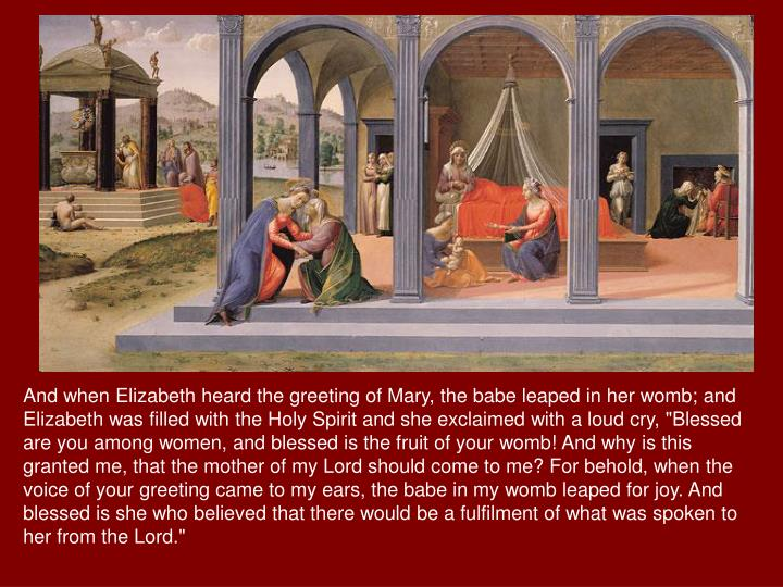 "And when Elizabeth heard the greeting of Mary, the babe leaped in her womb; and Elizabeth was filled with the Holy Spirit and she exclaimed with a loud cry, ""Blessed are you among women, and blessed is the fruit of your womb! And why is this granted me, that the mother of my Lord should come to me? For behold, when the voice of your greeting came to my ears, the babe in my womb leaped for joy. And blessed is she who believed that there would be a fulfilment of what was spoken to her from the Lord."""