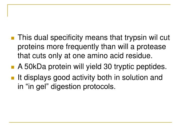 This dual specificity means that trypsin wil cut proteins more frequently than will a protease that cuts only at one amino acid residue.