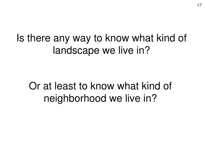 Is there any way to know what kind of landscape we live in?