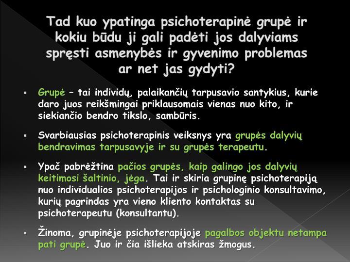 Tad kuo ypatinga psichoterapinė grupė ir kokiu būdu ji gali padėti jos dalyviams spręsti asmenybės ir gyvenimo problemas ar net jas gydyti?