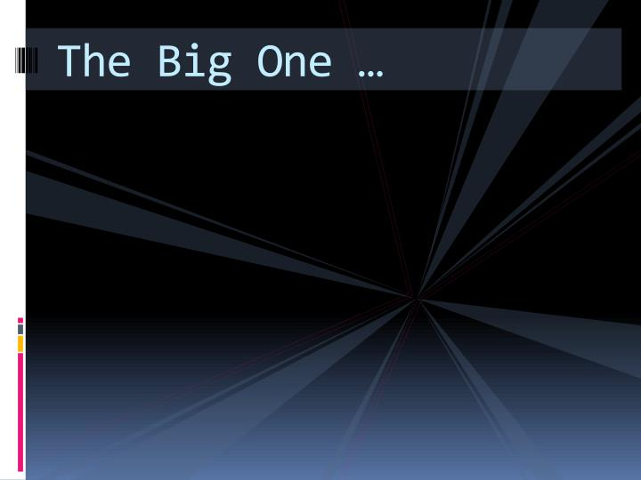 The Big One …
