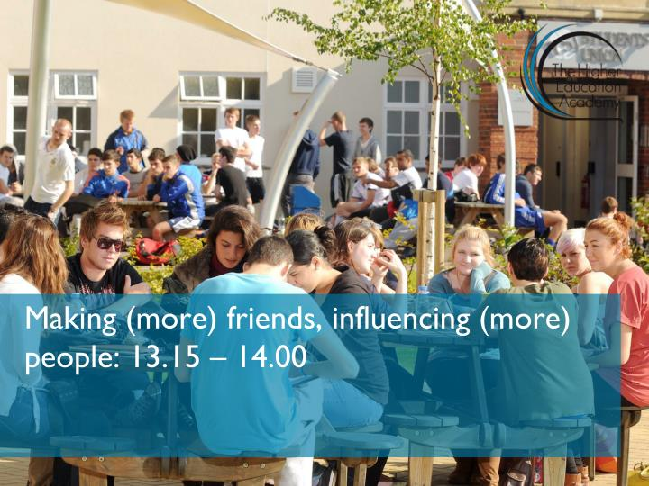 Making (more) friends, influencing (more) people: 13.15 – 14.00
